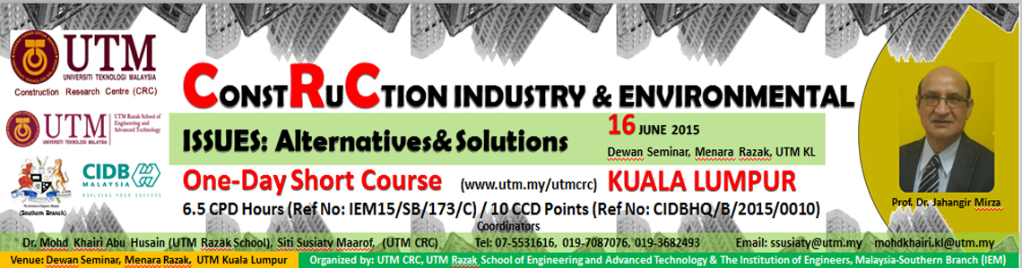 """One Day Short Course on """"CONSTRUCTION INDUSTRY & ENVIRONMENTAL ISSUES: ALTERNATIVES & SOLUTIONS"""" on the 16th June 2015 at UTM Kuala Lumpur"""